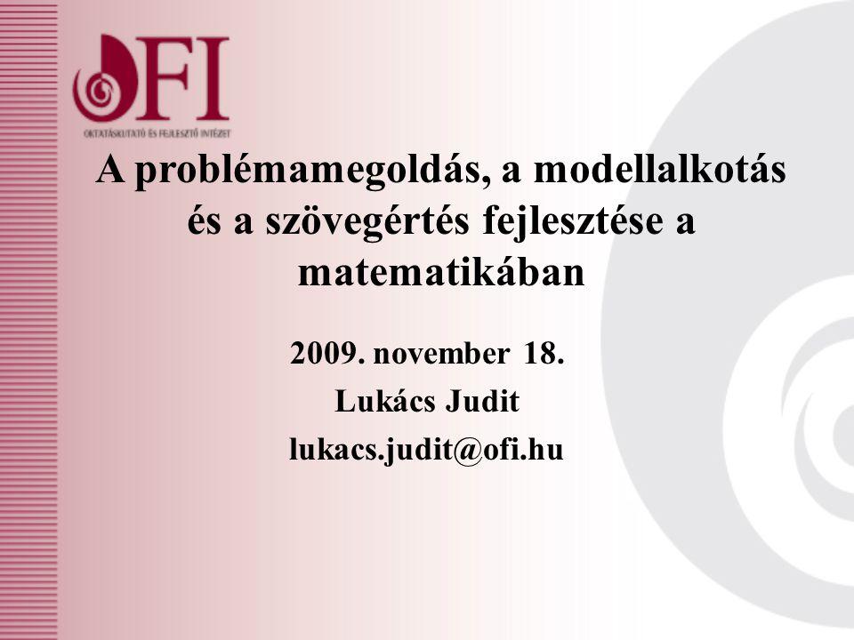 A problémamegoldás, a modellalkotás és a szövegértés fejlesztése a matematikában 2009. november 18. Lukács Judit lukacs.judit@ofi.hu