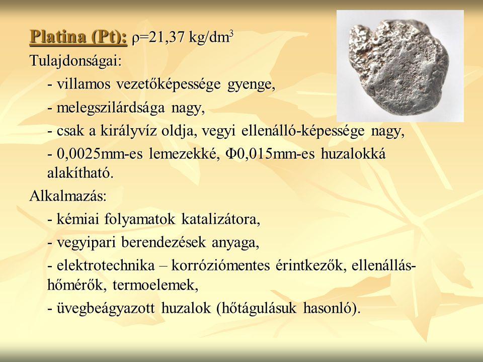 Platina (Pt): ρ=21,37 kg/dm 3 Tulajdonságai: - villamos vezetőképessége gyenge, - melegszilárdsága nagy, - csak a királyvíz oldja, vegyi ellenálló-képessége nagy, - 0,0025mm-es lemezekké, Φ0,015mm-es huzalokká alakítható.