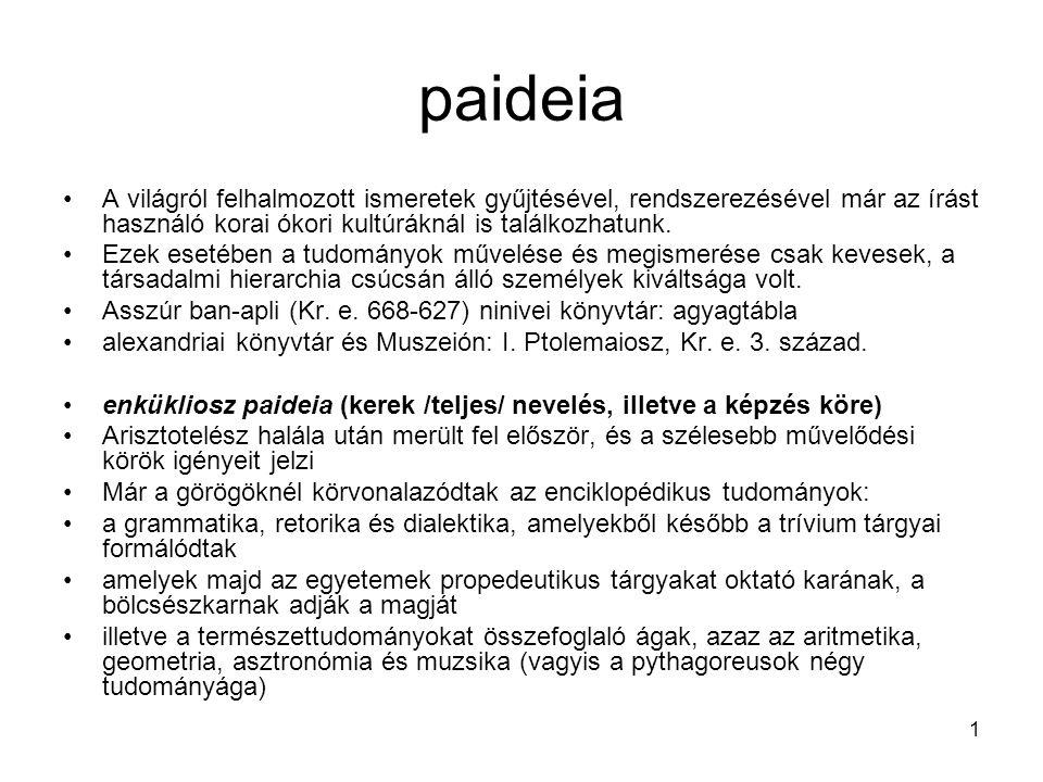 1 paideia A világról felhalmozott ismeretek gyűjtésével, rendszerezésével már az írást használó korai ókori kultúráknál is találkozhatunk. Ezek esetéb
