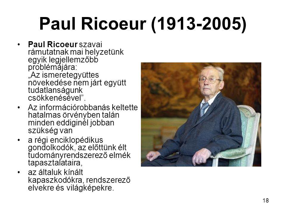 """18 Paul Ricoeur (1913-2005) Paul Ricoeur szavai rámutatnak mai helyzetünk egyik legjellemzőbb problémájára: """"Az ismeretegyüttes növekedése nem járt együtt tudatlanságunk csökkenésével ."""