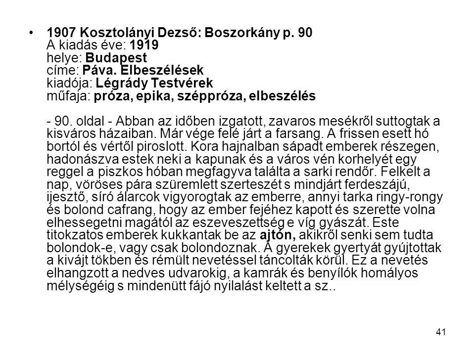 41 1907 Kosztolányi Dezső: Boszorkány p. 90 A kiadás éve: 1919 helye: Budapest címe: Páva. Elbeszélések kiadója: Légrády Testvérek műfaja: próza, epik