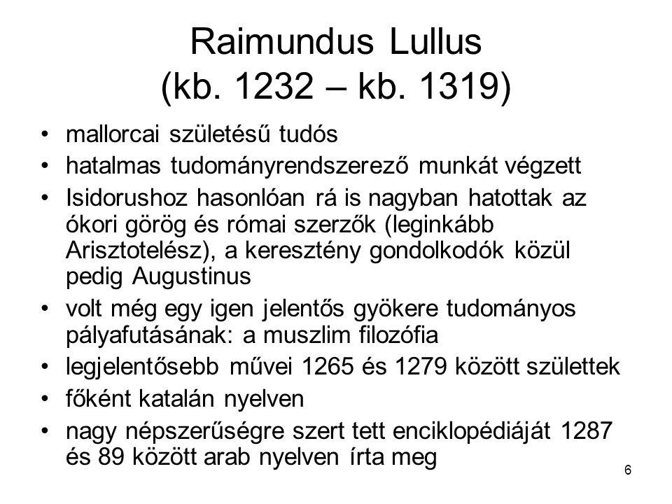 6 Raimundus Lullus (kb. 1232 – kb. 1319) mallorcai születésű tudós hatalmas tudományrendszerező munkát végzett Isidorushoz hasonlóan rá is nagyban hat