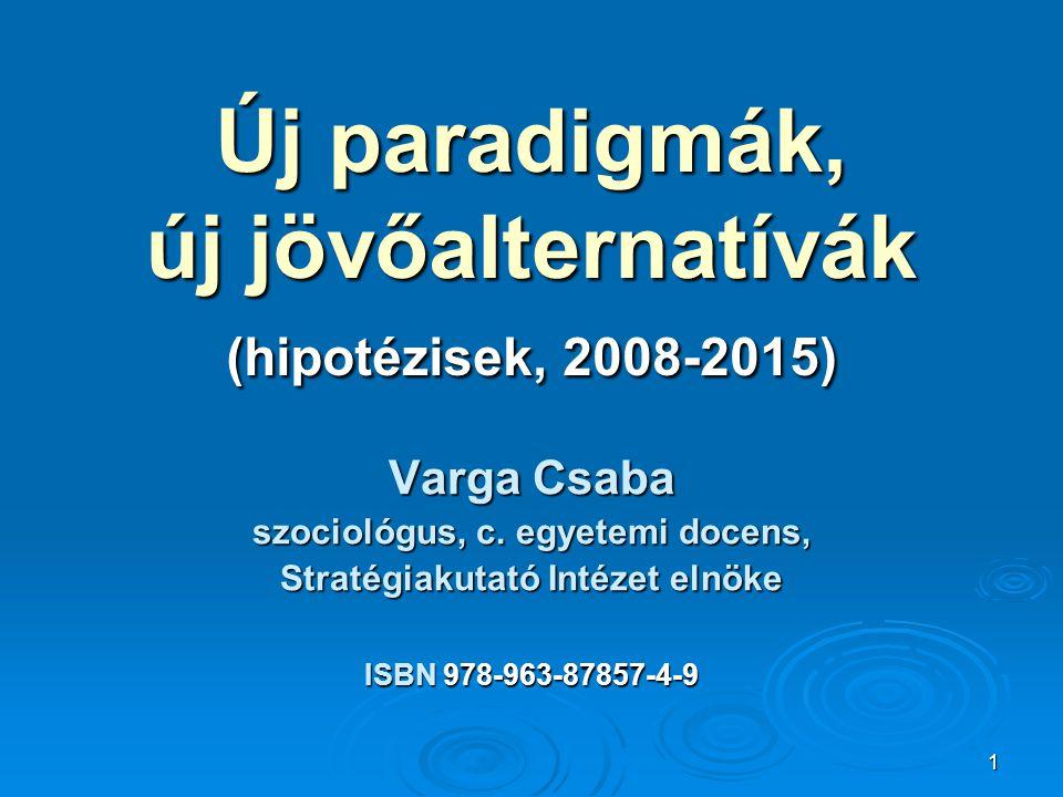 1 Új paradigmák, új jövőalternatívák (hipotézisek, 2008-2015) Varga Csaba szociológus, c. egyetemi docens, Stratégiakutató Intézet elnöke ISBN 978-963