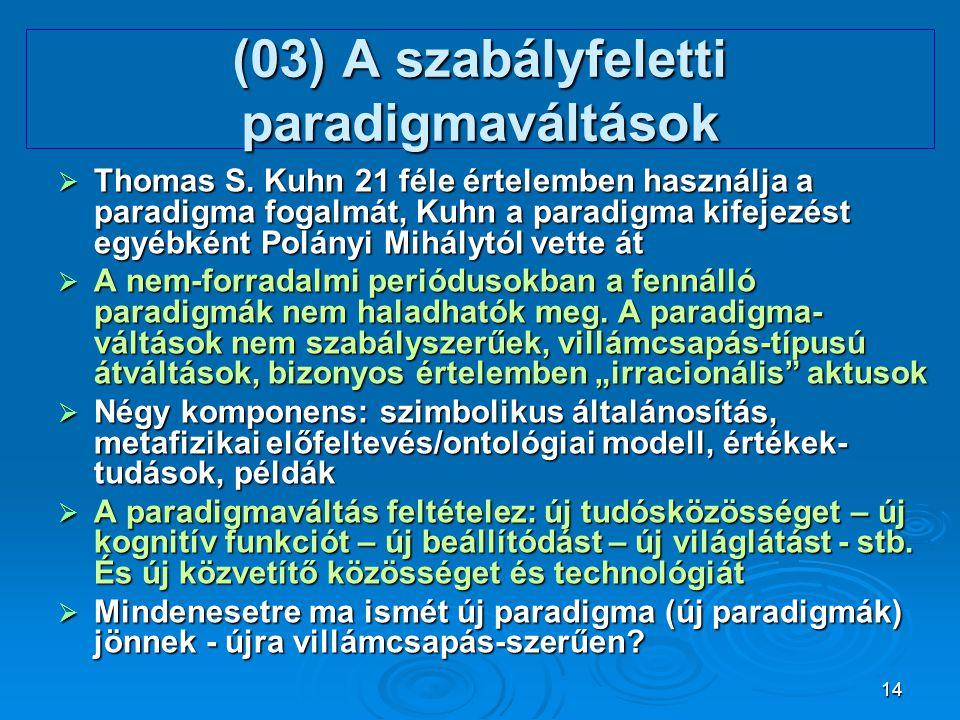 14 (03) A szabályfeletti paradigmaváltások  Thomas S. Kuhn 21 féle értelemben használja a paradigma fogalmát, Kuhn a paradigma kifejezést egyébként P