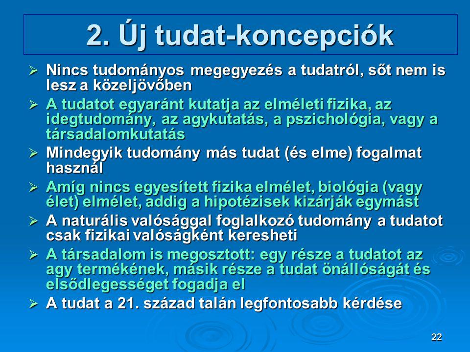 22 2. Új tudat-koncepciók  Nincs tudományos megegyezés a tudatról, sőt nem is lesz a közeljövőben  A tudatot egyaránt kutatja az elméleti fizika, az