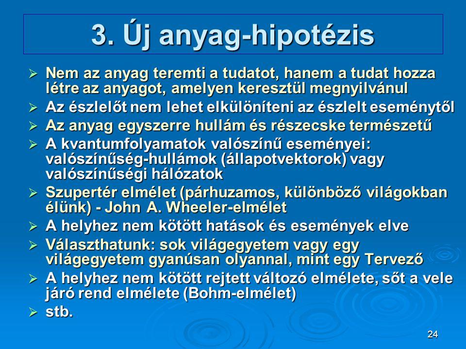 24 3. Új anyag-hipotézis  Nem az anyag teremti a tudatot, hanem a tudat hozza létre az anyagot, amelyen keresztül megnyilvánul  Az észlelőt nem lehe