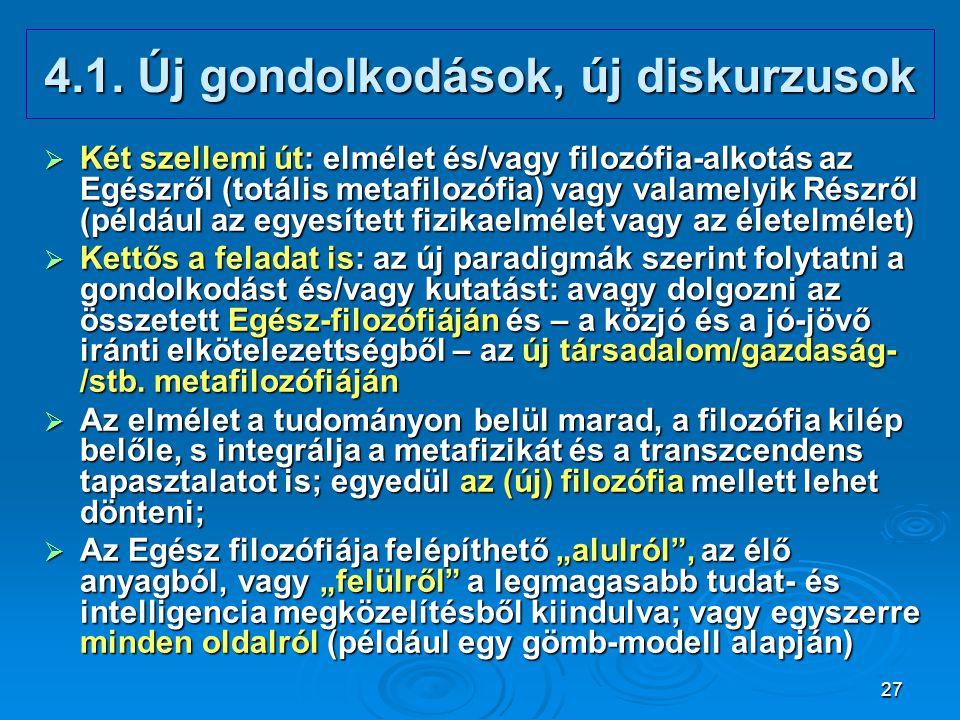 27 4.1. Új gondolkodások, új diskurzusok  Két szellemi út: elmélet és/vagy filozófia-alkotás az Egészről (totális metafilozófia) vagy valamelyik Rész