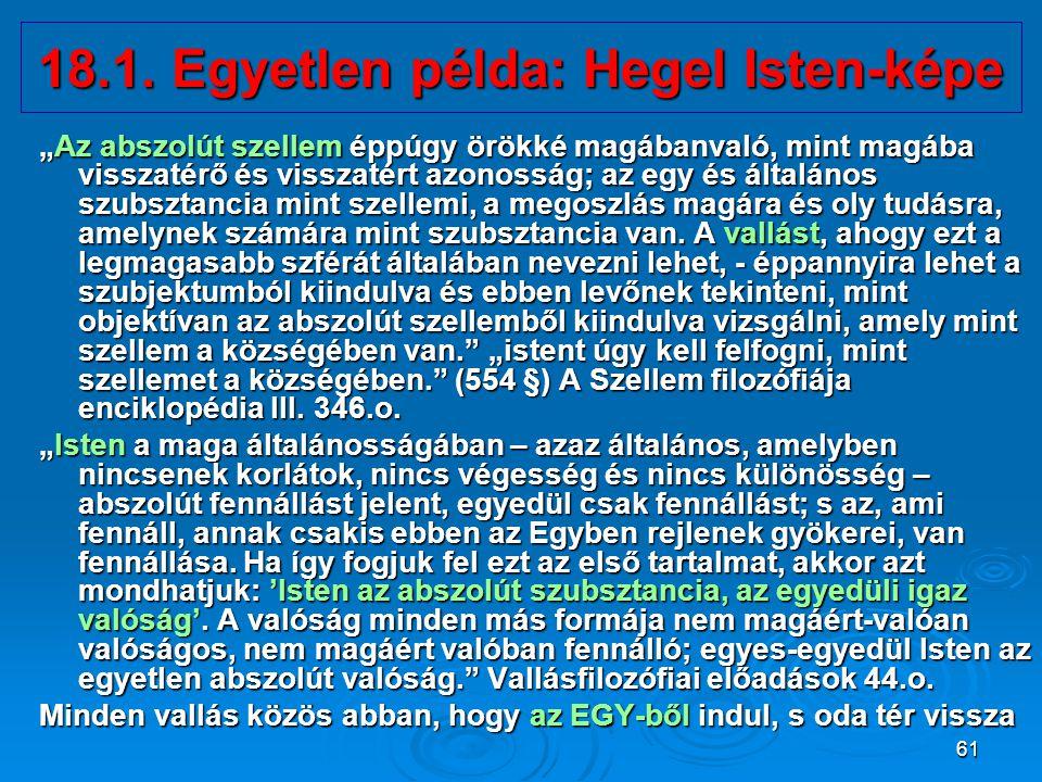 """61 18.1. Egyetlen példa: Hegel Isten-képe """"Az abszolút szellem éppúgy örökké magábanvaló, mint magába visszatérő és visszatért azonosság; az egy és ál"""