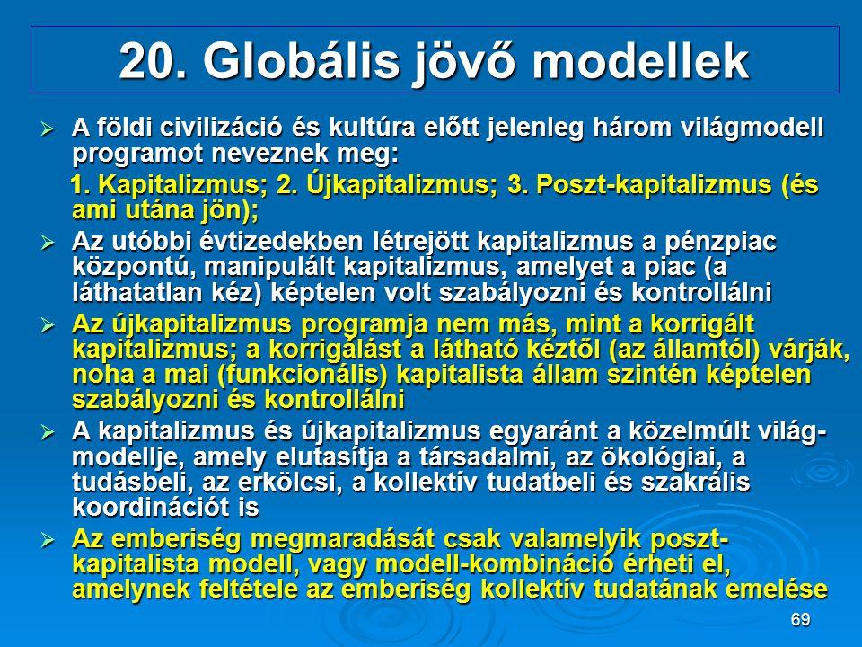 69 20. Globális jövő modellek  A földi civilizáció és kultúra előtt jelenleg három világmodell programot neveznek meg: 1. Kapitalizmus; 2. Újkapitali