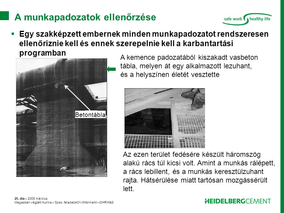 25. dia – 2008 március Magasban végzett munka – Spec. feladatok01-KHormann –GHR H&S A munkapadozatok ellenőrzése A kemence padozatából kiszakadt vasbe