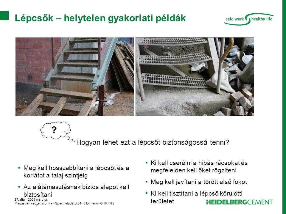 27. dia – 2008 március Magasban végzett munka – Spec. feladatok01-KHormann –GHR H&S Lépcsők – helytelen gyakorlati példák ? Hogyan lehet ezt a lépcsőt