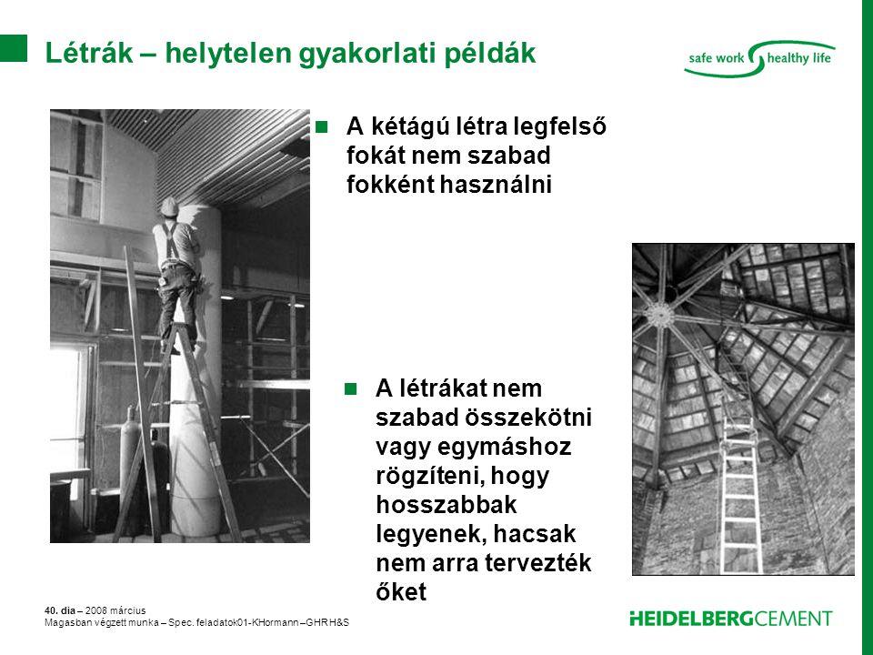 40. dia – 2008 március Magasban végzett munka – Spec. feladatok01-KHormann –GHR H&S Létrák – helytelen gyakorlati példák A kétágú létra legfelső fokát