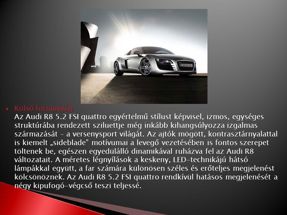  Külső formavilág Az Audi R8 5.2 FSI quattro egyértelmű stílust képvisel, izmos, egységes struktúrába rendezett sziluettje még inkább kihangsúlyozza izgalmas származását – a versenysport világát.