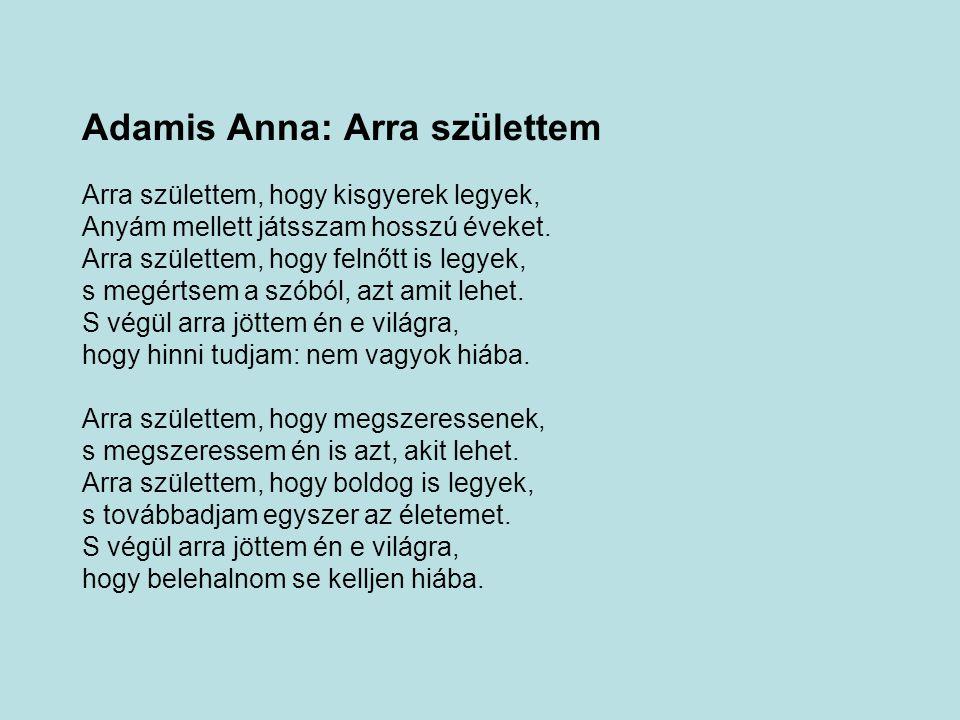 Adamis Anna: Arra születtem Arra születtem, hogy kisgyerek legyek, Anyám mellett játsszam hosszú éveket.