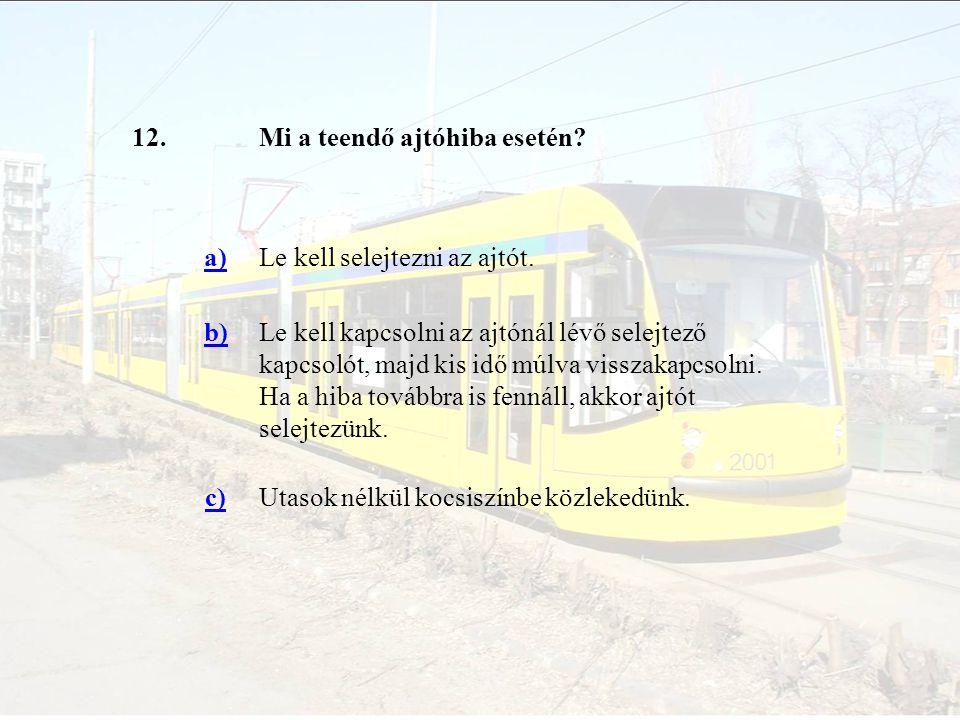12.Mi a teendő ajtóhiba esetén? a)Le kell selejtezni az ajtót. b)Le kell kapcsolni az ajtónál lévő selejtező kapcsolót, majd kis idő múlva visszakapcs