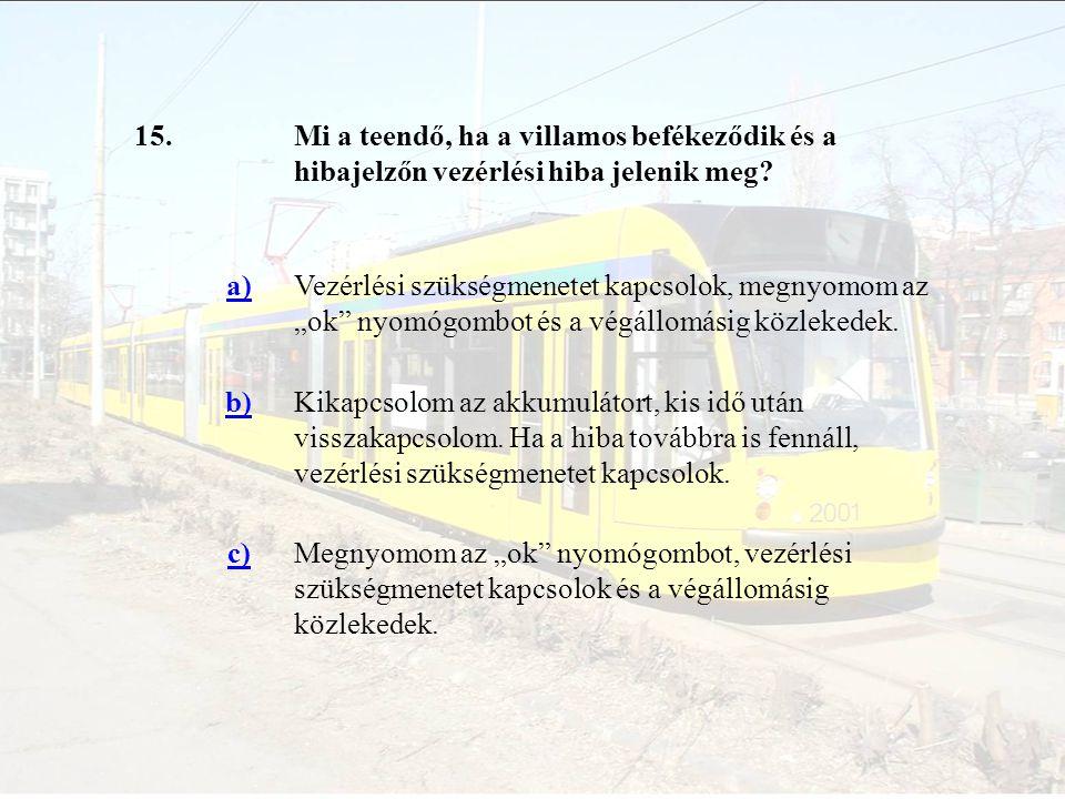 """15.Mi a teendő, ha a villamos befékeződik és a hibajelzőn vezérlési hiba jelenik meg? a)Vezérlési szükségmenetet kapcsolok, megnyomom az """"ok"""" nyomógom"""