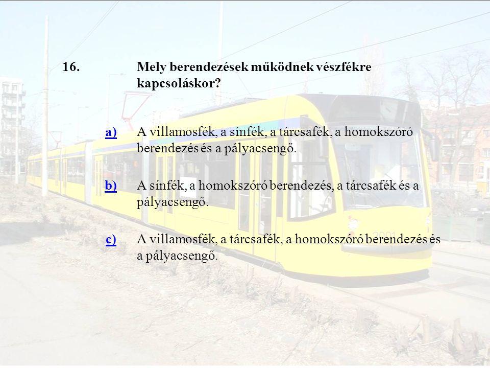 16.Mely berendezések működnek vészfékre kapcsoláskor? a)A villamosfék, a sínfék, a tárcsafék, a homokszóró berendezés és a pályacsengő. b)A sínfék, a