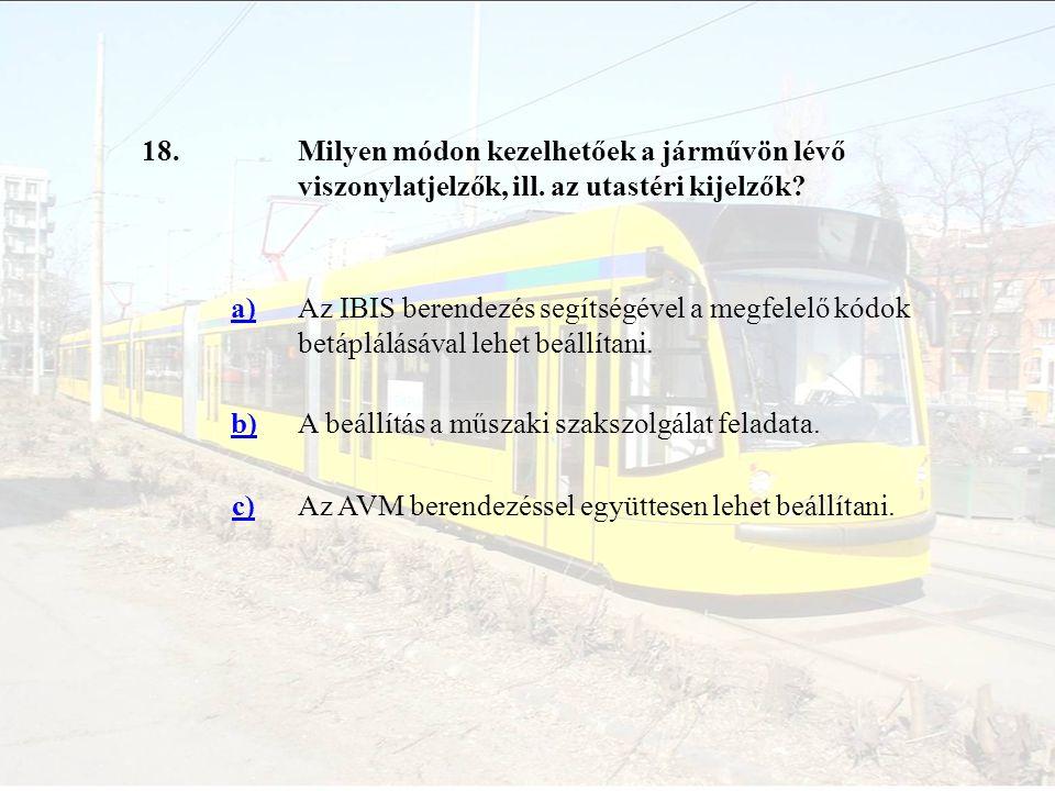 18.Milyen módon kezelhetőek a járművön lévő viszonylatjelzők, ill. az utastéri kijelzők? a)Az IBIS berendezés segítségével a megfelelő kódok betáplálá