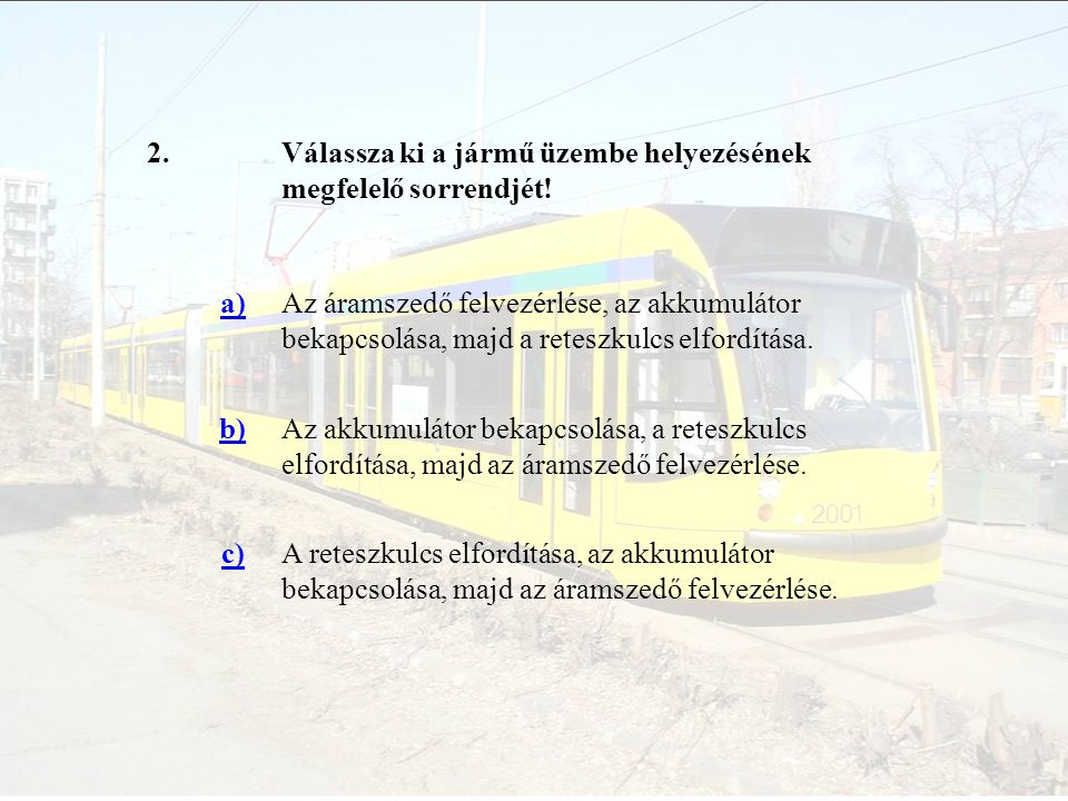 2.Válassza ki a jármű üzembe helyezésének megfelelő sorrendjét! a)Az áramszedő felvezérlése, az akkumulátor bekapcsolása, majd a reteszkulcs elfordítá