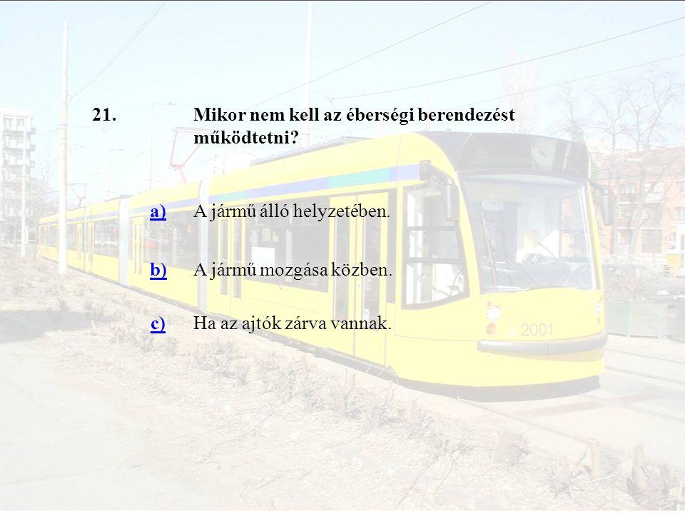21.Mikor nem kell az éberségi berendezést működtetni? a)A jármű álló helyzetében. b)A jármű mozgása közben. c)Ha az ajtók zárva vannak.