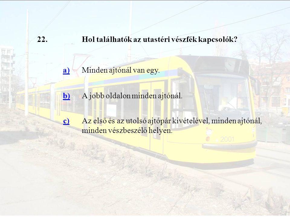 22.Hol találhatók az utastéri vészfék kapcsolók? a)Minden ajtónál van egy. b)A jobb oldalon minden ajtónál. c)Az első és az utolsó ajtópár kivételével