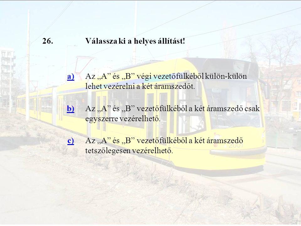 """26.Válassza ki a helyes állítást! a)Az """"A"""" és """"B"""" végi vezetőfülkéből külön-külön lehet vezérelni a két áramszedőt. b)Az """"A"""" és """"B"""" vezetőfülkéből a k"""