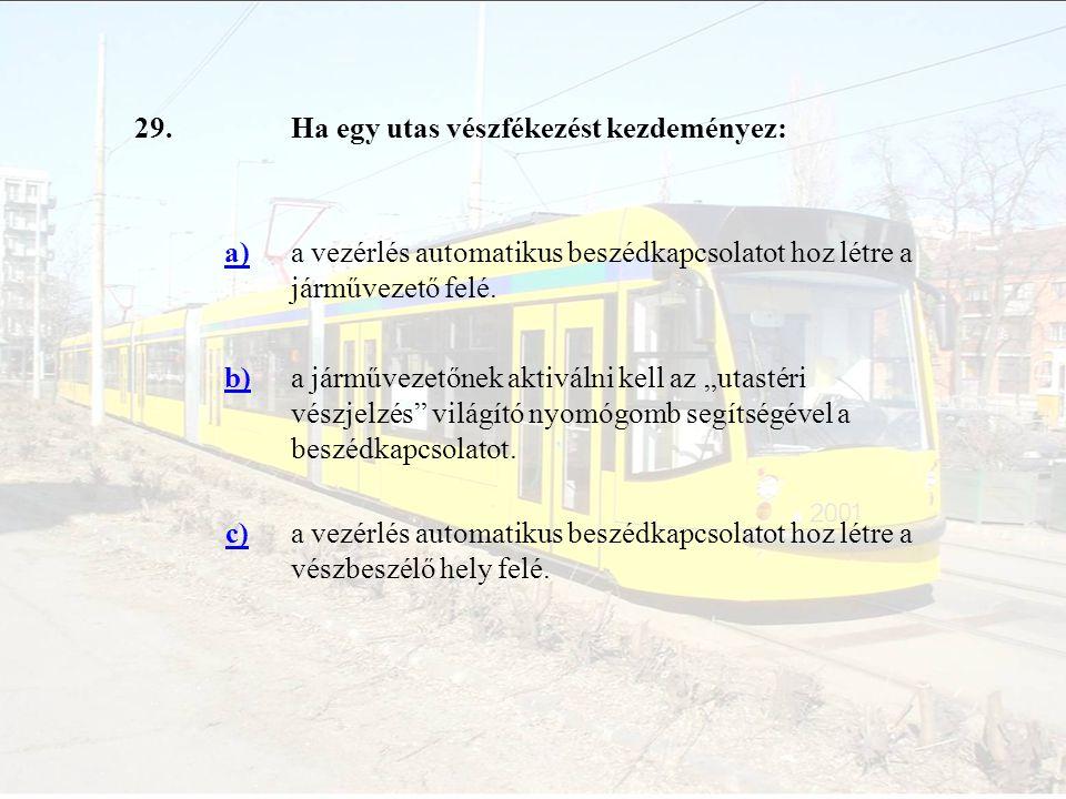 29.Ha egy utas vészfékezést kezdeményez: a)a vezérlés automatikus beszédkapcsolatot hoz létre a járművezető felé. b)a járművezetőnek aktiválni kell az