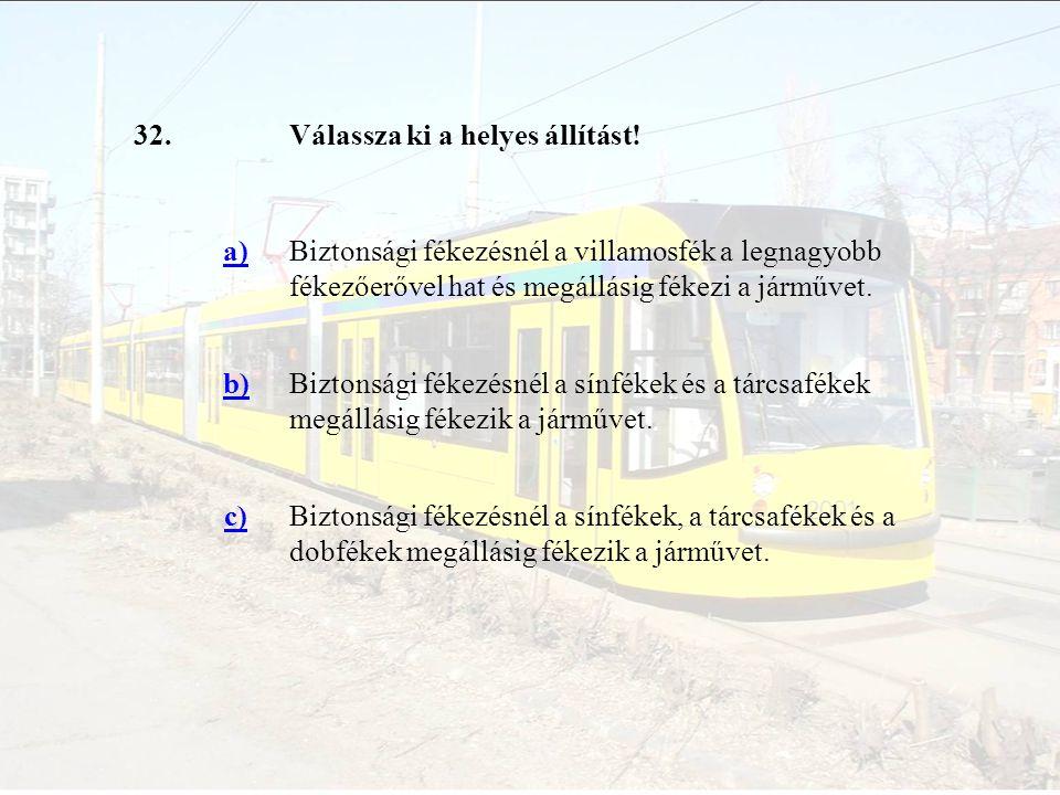 32.Válassza ki a helyes állítást! a)Biztonsági fékezésnél a villamosfék a legnagyobb fékezőerővel hat és megállásig fékezi a járművet. b)Biztonsági fé