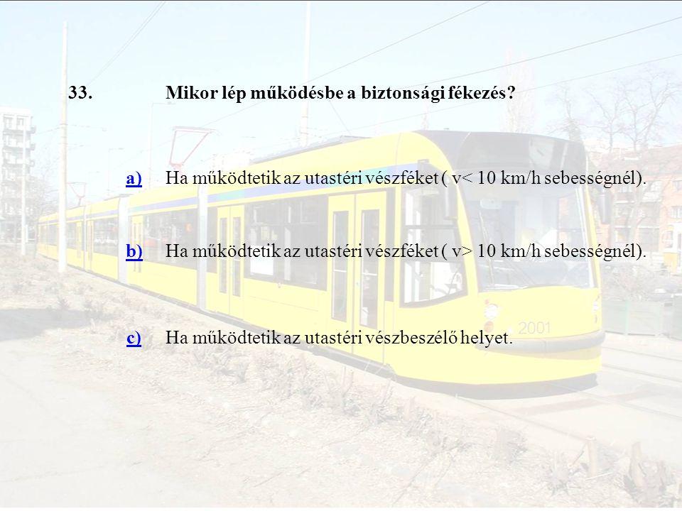 33.Mikor lép működésbe a biztonsági fékezés? a)Ha működtetik az utastéri vészféket ( v< 10 km/h sebességnél). b)Ha működtetik az utastéri vészféket (
