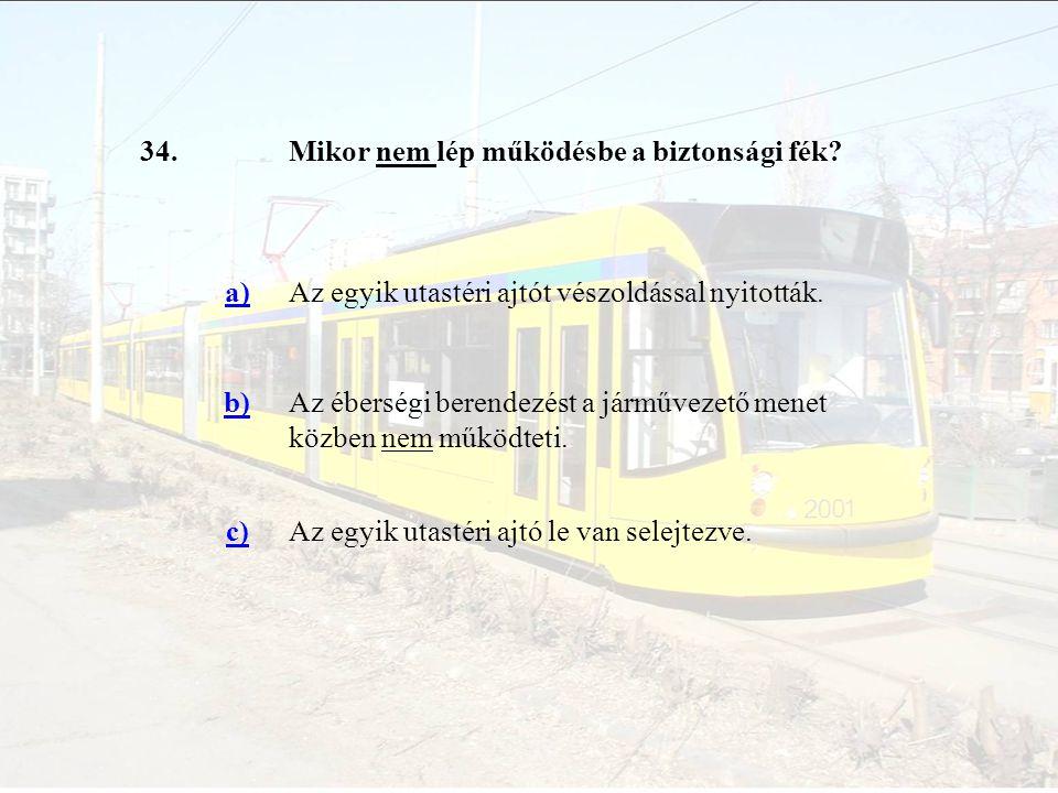 34.Mikor nem lép működésbe a biztonsági fék? a)Az egyik utastéri ajtót vészoldással nyitották. b)Az éberségi berendezést a járművezető menet közben ne