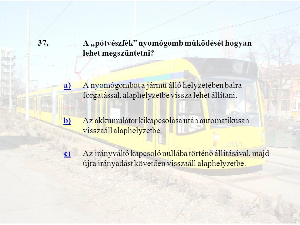 """37.A """"pótvészfék"""" nyomógomb működését hogyan lehet megszüntetni? a)A nyomógombot a jármű álló helyzetében balra forgatással, alaphelyzetbe vissza lehe"""