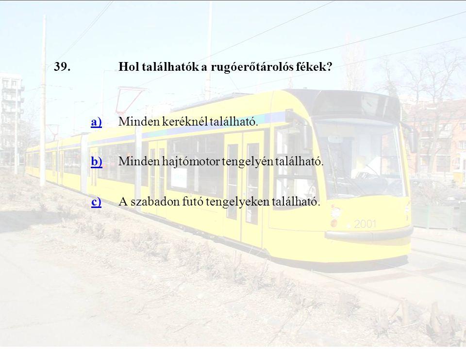 39.Hol találhatók a rugóerőtárolós fékek? a)Minden keréknél található. b)Minden hajtómotor tengelyén található. c)A szabadon futó tengelyeken találhat