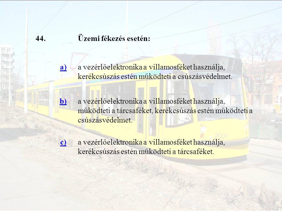 44.Üzemi fékezés esetén: a)a vezérlőelektronika a villamosféket használja, kerékcsúszás estén működteti a csúszásvédelmet. b)a vezérlőelektronika a vi