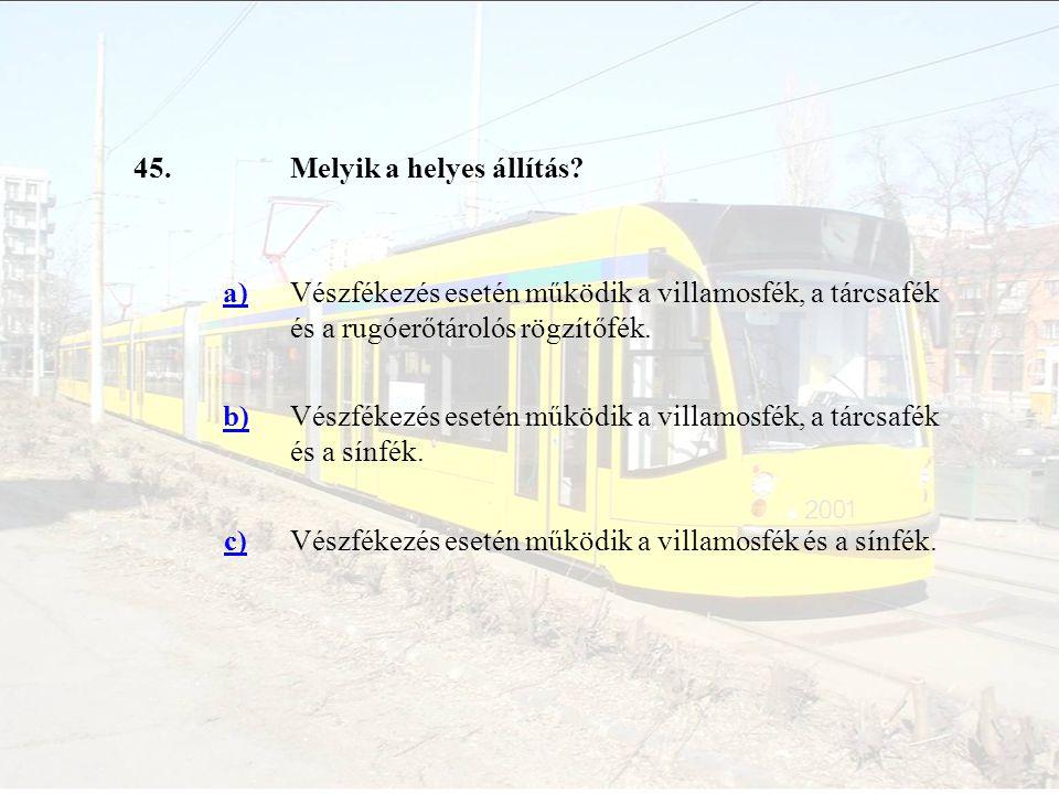 45.Melyik a helyes állítás? a)Vészfékezés esetén működik a villamosfék, a tárcsafék és a rugóerőtárolós rögzítőfék. b)Vészfékezés esetén működik a vil