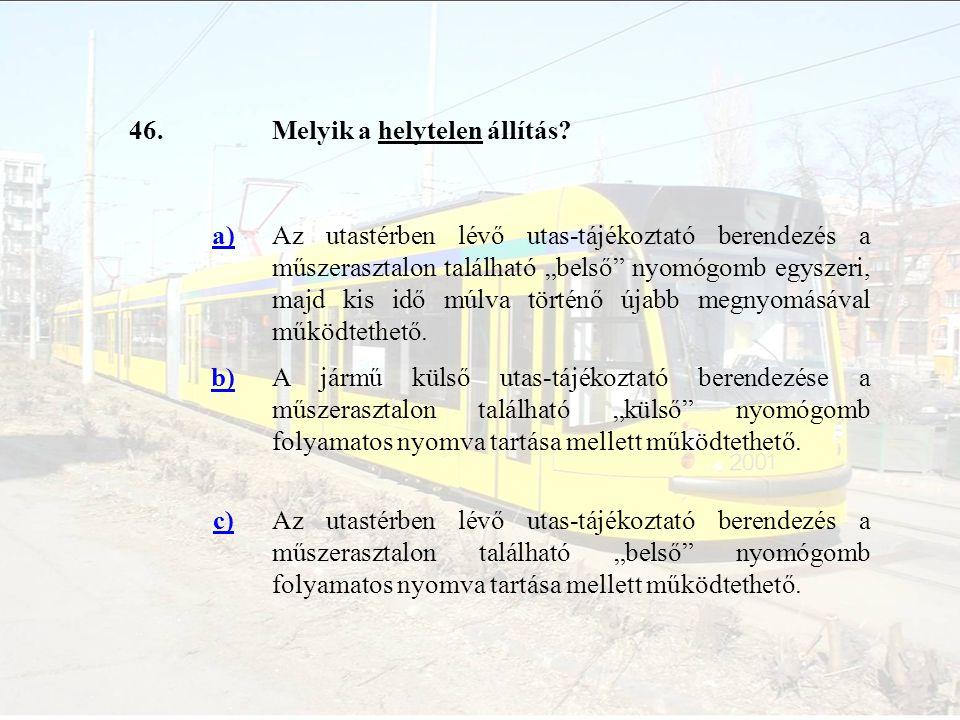 """46.Melyik a helytelen állítás? a)Az utastérben lévő utas-tájékoztató berendezés a műszerasztalon található """"belső"""" nyomógomb egyszeri, majd kis idő mú"""