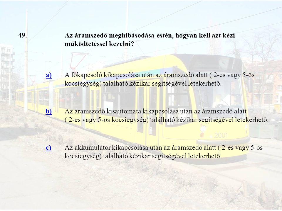 49.Az áramszedő meghibásodása estén, hogyan kell azt kézi működtetéssel kezelni? a)A főkapcsoló kikapcsolása után az áramszedő alatt ( 2-es vagy 5-ös