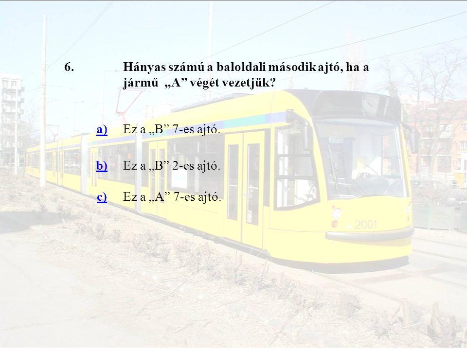 """6.Hányas számú a baloldali második ajtó, ha a jármű """"A"""" végét vezetjük? a)Ez a """"B"""" 7-es ajtó. b)Ez a """"B"""" 2-es ajtó. c)Ez a """"A"""" 7-es ajtó."""