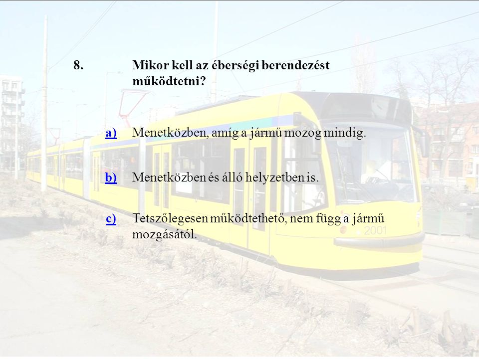 8.Mikor kell az éberségi berendezést működtetni? a)Menetközben, amíg a jármű mozog mindig. b)Menetközben és álló helyzetben is. c)Tetszőlegesen működt