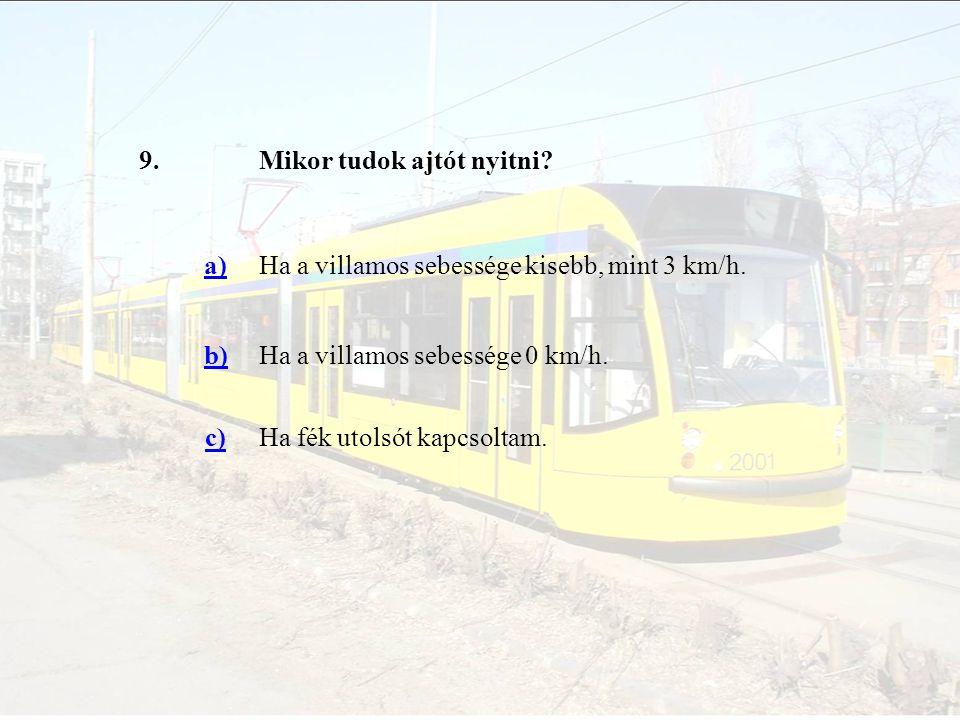 9.Mikor tudok ajtót nyitni? a)Ha a villamos sebessége kisebb, mint 3 km/h. b)Ha a villamos sebessége 0 km/h. c)Ha fék utolsót kapcsoltam.