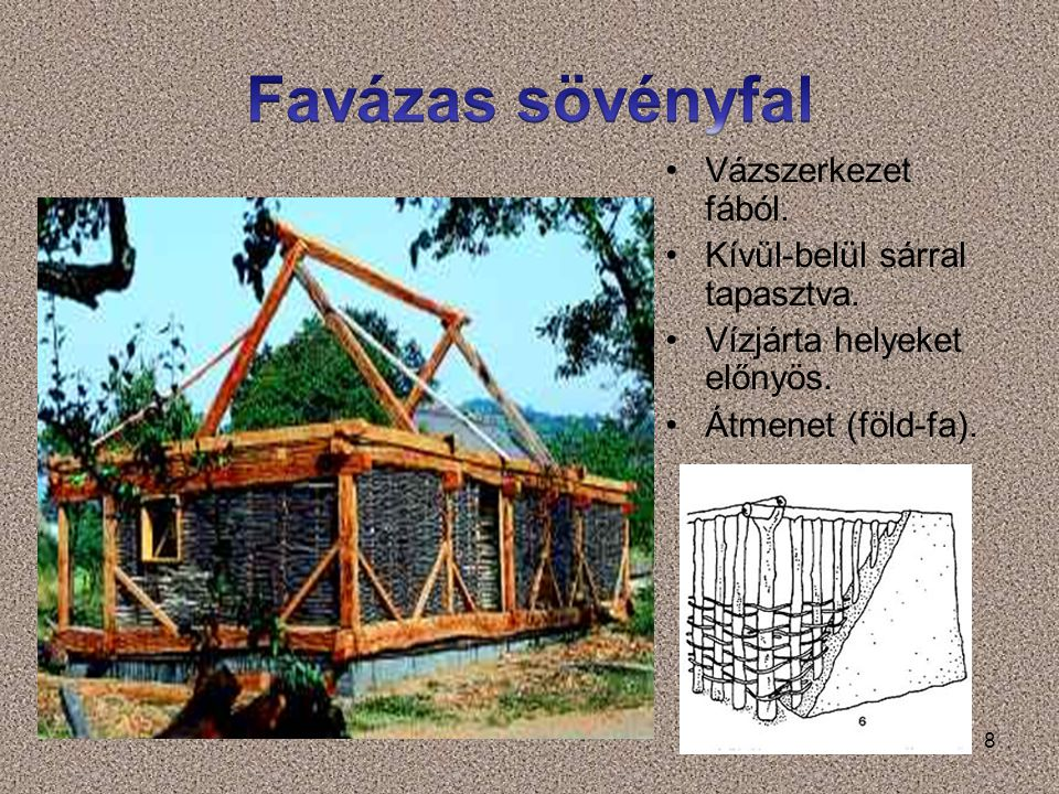 8 Vázszerkezet fából. Kívül-belül sárral tapasztva. Vízjárta helyeket előnyös. Átmenet (föld-fa).
