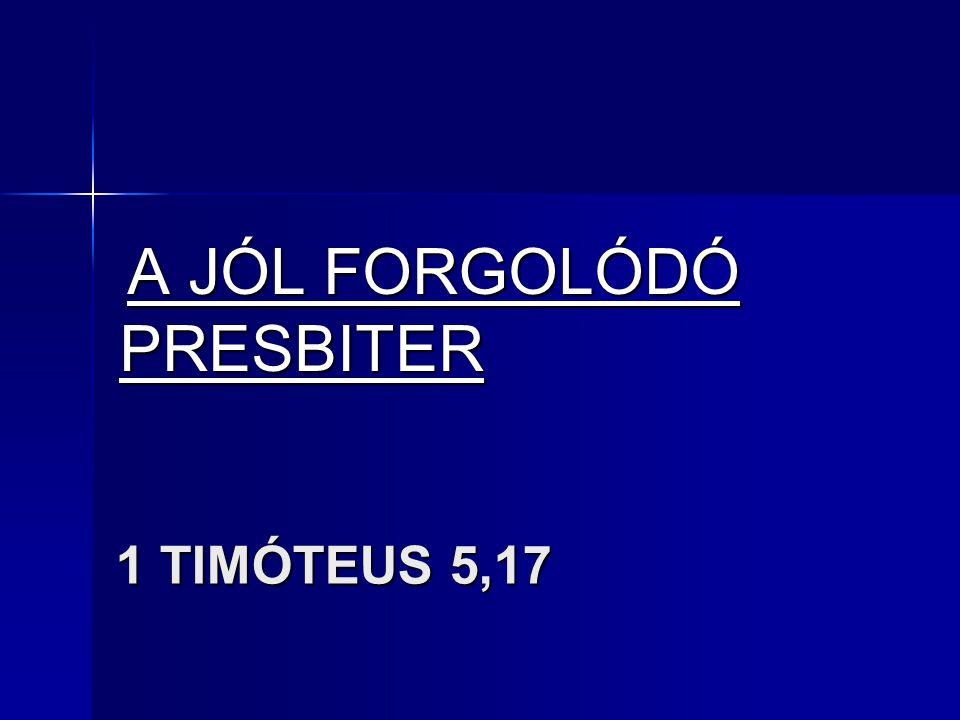 1 TIMÓTEUS 5,17 1 TIMÓTEUS 5,17 A JÓL FORGOLÓDÓ PRESBITER A JÓL FORGOLÓDÓ PRESBITER
