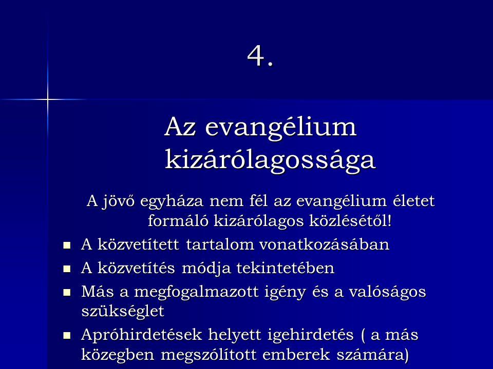 4. Az evangélium kizárólagossága A jövő egyháza nem fél az evangélium életet formáló kizárólagos közlésétől! A közvetített tartalom vonatkozásában A k