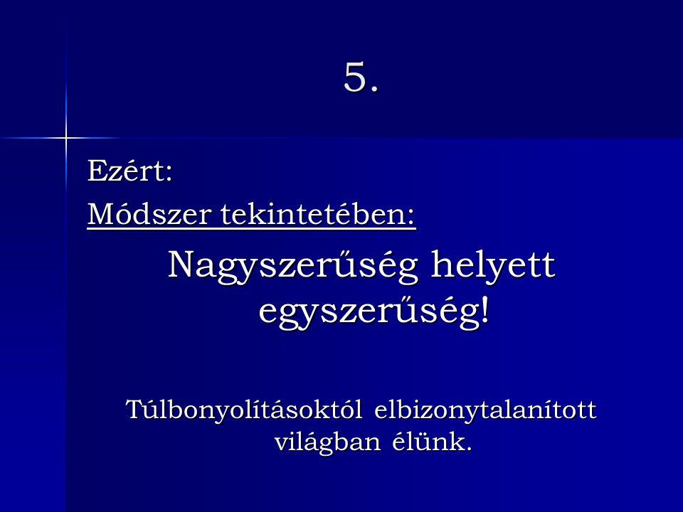 5. Ezért: Módszer tekintetében: Nagyszerűség helyett egyszerűség.