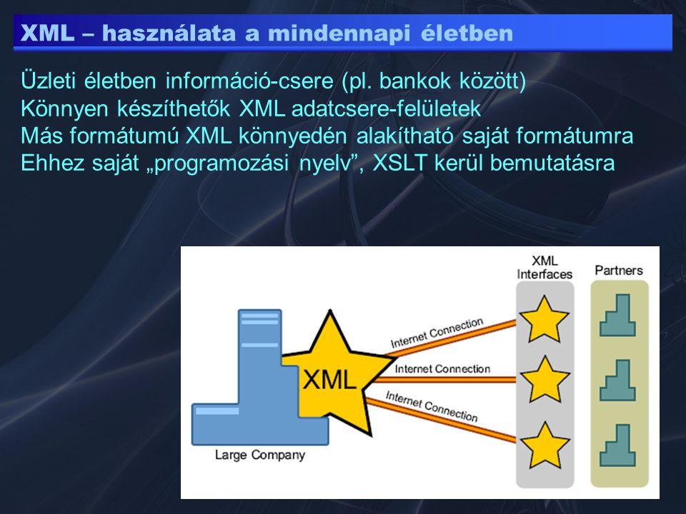 XML – használata a mindennapi életben Üzleti életben információ-csere (pl. bankok között) Könnyen készíthetők XML adatcsere-felületek Más formátumú XM