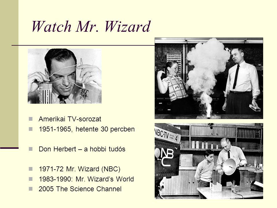 Watch Mr. Wizard Amerikai TV-sorozat 1951-1965, hetente 30 percben Don Herbert – a hobbi tudós 1971-72 Mr. Wizard (NBC) 1983-1990: Mr. Wizard's World