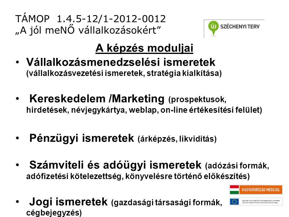 """TÁMOP 1.4.5-12/1-2012-0012 """"A jól meNŐ vállalkozásokért A képzés moduljai Vállalkozásmenedzselési ismeretek (vállalkozásvezetési ismeretek, stratégia kialkítása) Kereskedelem /Marketing (prospektusok, hirdetések, névjegykártya, weblap, on-line értékesítési felület) Pénzügyi ismeretek (árképzés, likviditás) Számviteli és adóügyi ismeretek (adózási formák, adófizetési kötelezettség, könyvelésre történő előkészítés) Jogi ismeretek (gazdasági társasági formák, cégbejegyzés)"""