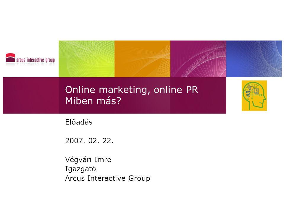 Online marketing, online PR Miben más? Előadás 2007. 02. 22. Végvári Imre Igazgató Arcus Interactive Group