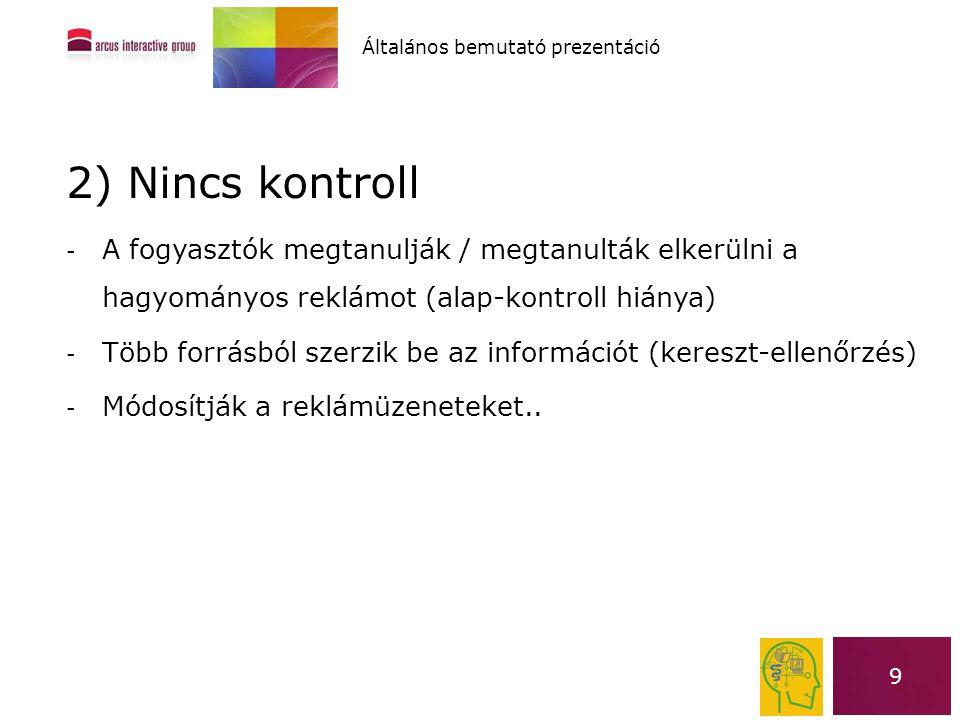 9 2) Nincs kontroll - A fogyasztók megtanulják / megtanulták elkerülni a hagyományos reklámot (alap-kontroll hiánya) - Több forrásból szerzik be az in
