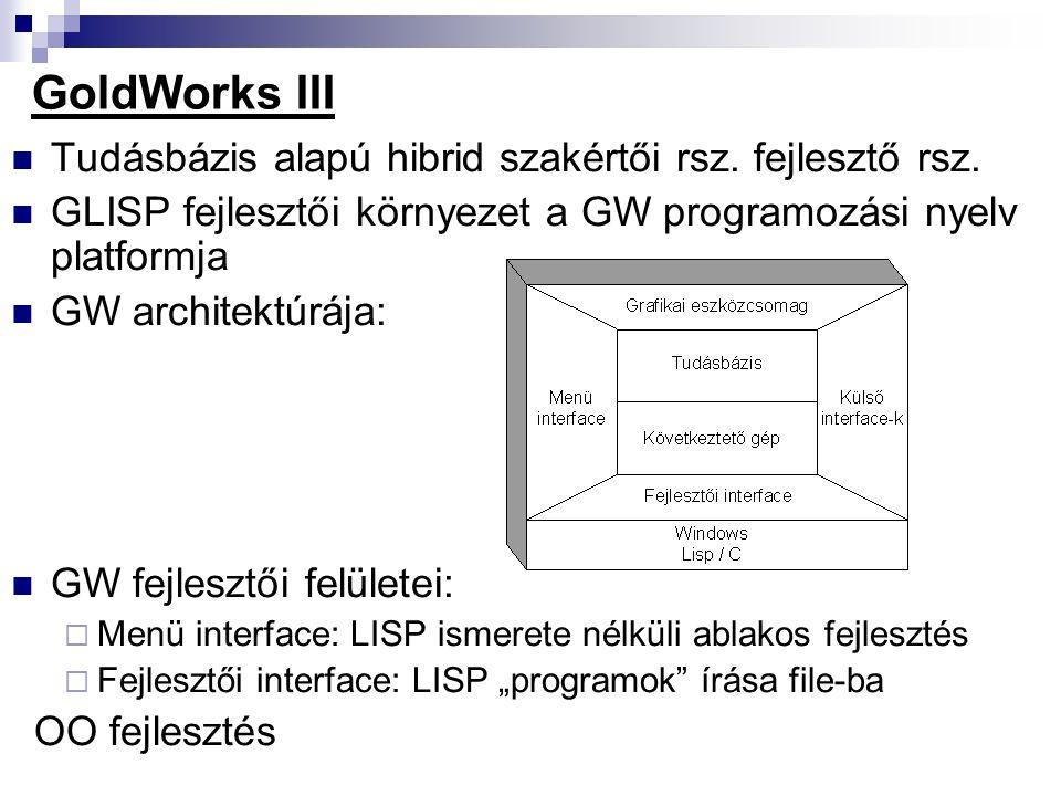 GoldWorks III Tudásbázis alapú hibrid szakértői rsz. fejlesztő rsz. GLISP fejlesztői környezet a GW programozási nyelv platformja GW architektúrája: G
