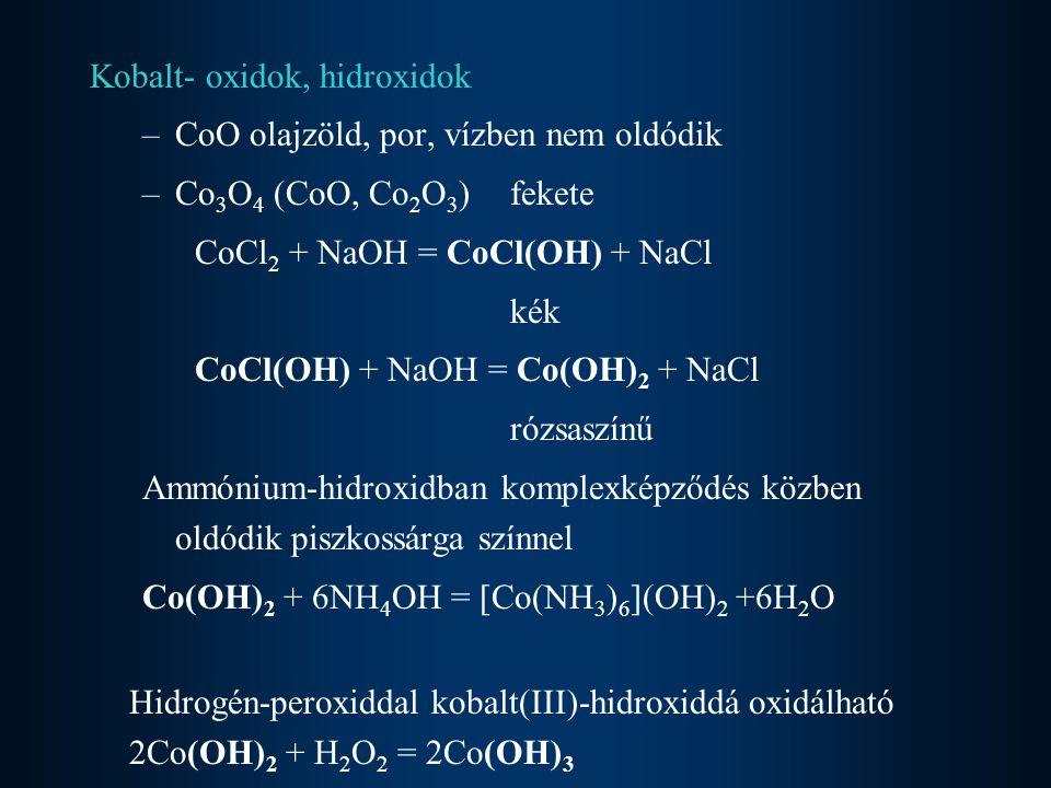 Kobalt- oxidok, hidroxidok –CoO olajzöld, por, vízben nem oldódik –Co 3 O 4 (CoO, Co 2 O 3 ) fekete CoCl 2 + NaOH = CoCl(OH) + NaCl kék CoCl(OH) + NaOH = Co(OH) 2 + NaCl rózsaszínű Ammónium-hidroxidban komplexképződés közben oldódik piszkossárga színnel Co(OH) 2 + 6NH 4 OH = [Co(NH 3 ) 6 ](OH) 2 +6H 2 O Hidrogén-peroxiddal kobalt(III)-hidroxiddá oxidálható 2Co(OH) 2 + H 2 O 2 = 2Co(OH) 3
